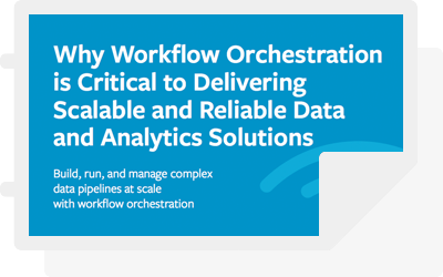 White Paper: Why Workflow Orchestration is Critical to Delivering Scalable and Reliable Data and Analytics Solutions